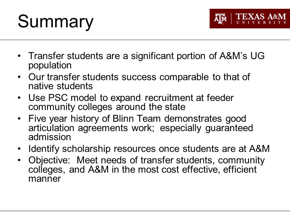 Summary Transfer students are a significant portion of A&M's UG population Our transfer students success comparable to that of native students Use PSC model to expand recruitment at feeder community colleges around the state Five year history of Blinn Team demonstrates good articulation agreements work; especially guaranteed admission Identify scholarship resources once students are at A&M Objective: Meet needs of transfer students, community colleges, and A&M in the most cost effective, efficient manner
