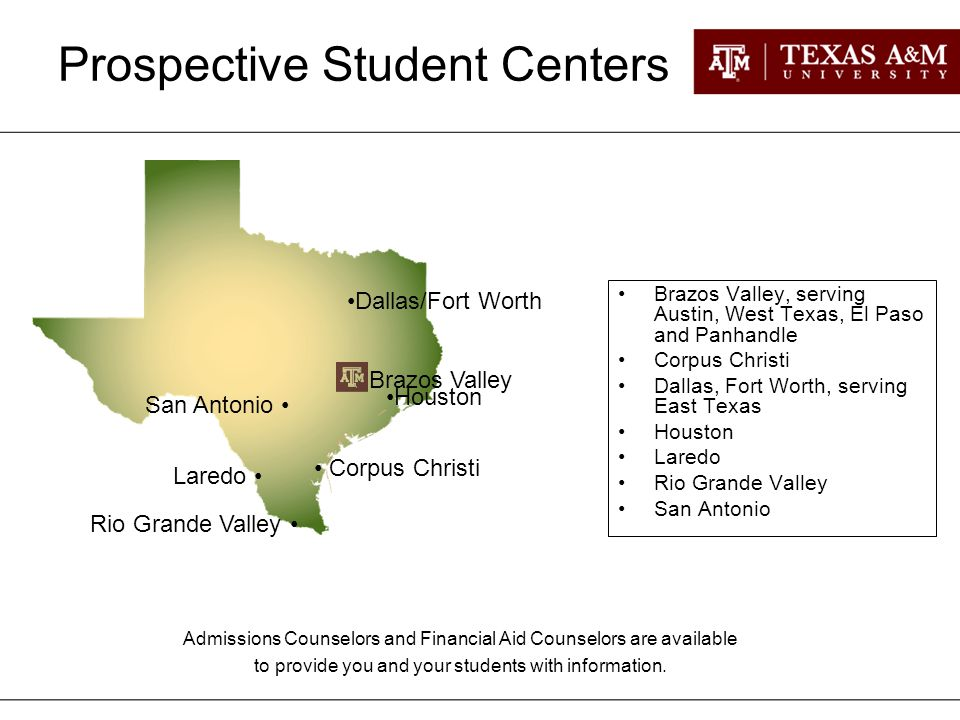 Brazos Valley, serving Austin, West Texas, El Paso and Panhandle Corpus Christi Dallas, Fort Worth, serving East Texas Houston Laredo Rio Grande Valley San Antonio Brazos Valley Corpus Christi Houston Laredo Rio Grande Valley San Antonio Admissions Counselors and Financial Aid Counselors are available to provide you and your students with information.