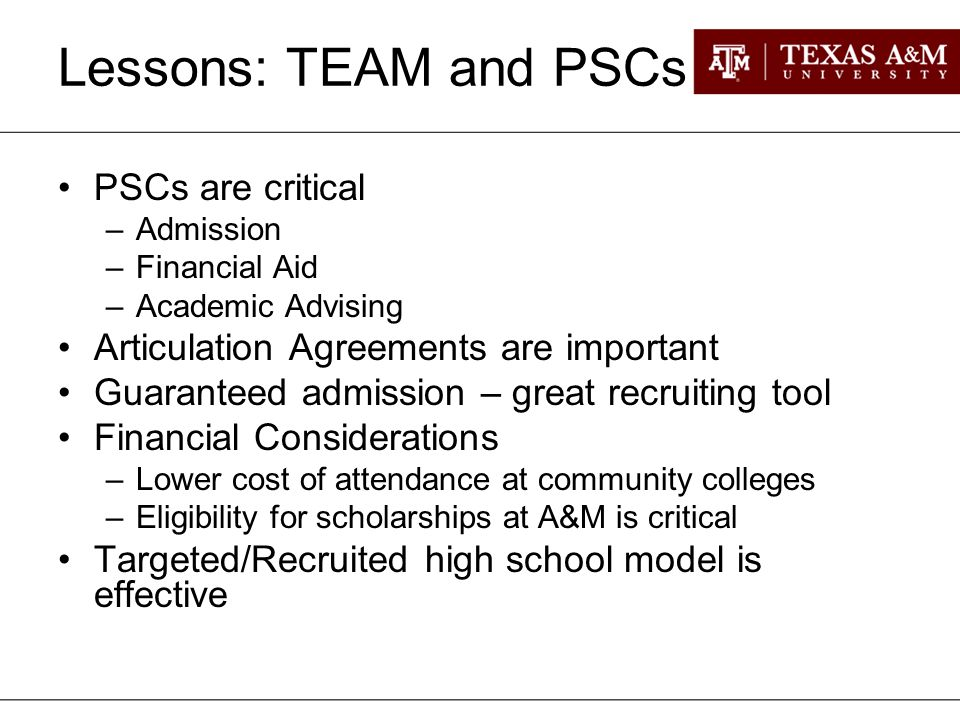 Lessons: TEAM and PSCs PSCs are critical –Admission –Financial Aid –Academic Advising Articulation Agreements are important Guaranteed admission – great recruiting tool Financial Considerations –Lower cost of attendance at community colleges –Eligibility for scholarships at A&M is critical Targeted/Recruited high school model is effective