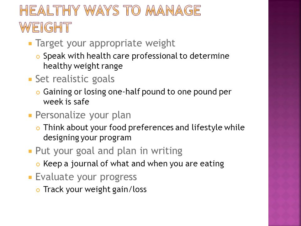 Target your appropriate weight Speak with health care professional to determine healthy weight range  Set realistic goals Gaining or losing one-half pound to one pound per week is safe  Personalize your plan Think about your food preferences and lifestyle while designing your program  Put your goal and plan in writing Keep a journal of what and when you are eating  Evaluate your progress Track your weight gain/loss