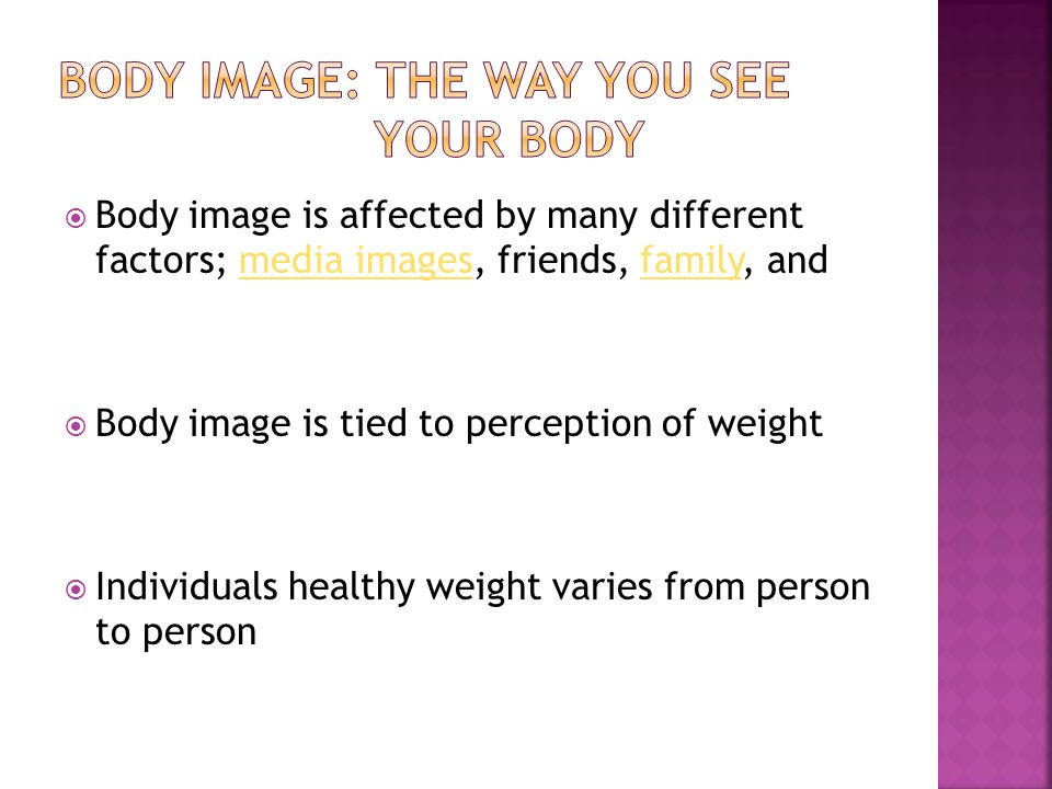  Body image is affected by many different factors; media images, friends, family, andmedia imagesfamily  Body image is tied to perception of weight  Individuals healthy weight varies from person to person