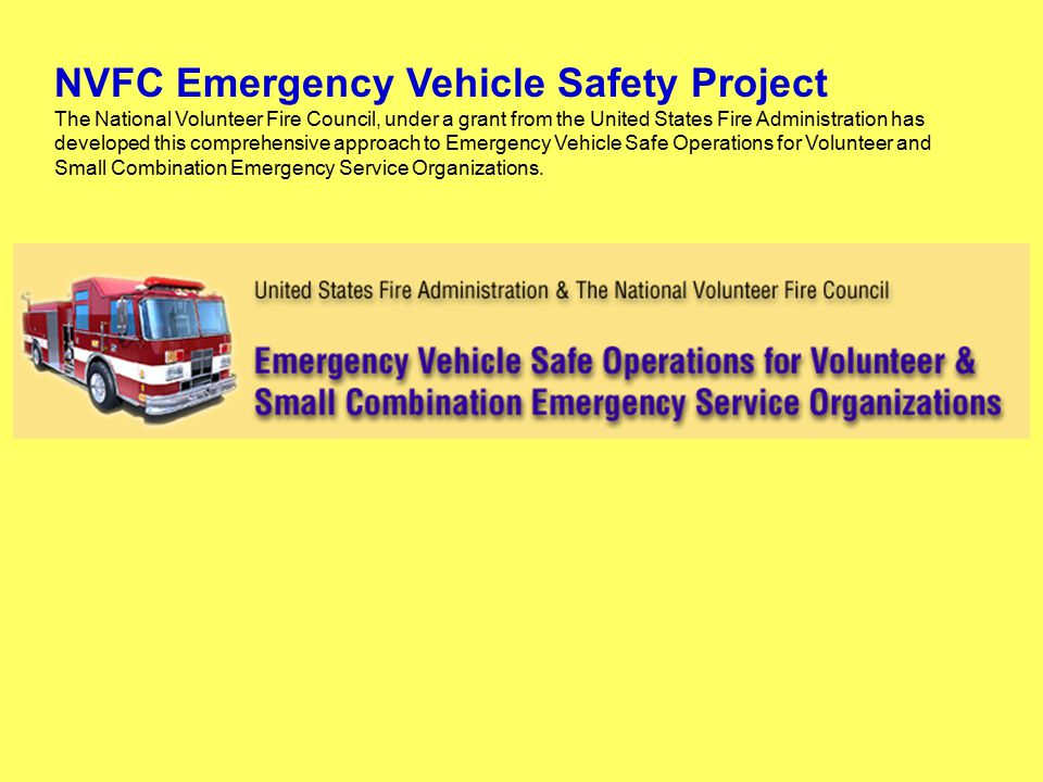 NVFC Emergency Vehicle Safety Project The National Volunteer Fire Council, under a grant from the United States Fire Administration has developed this comprehensive approach to Emergency Vehicle Safe Operations for Volunteer and Small Combination Emergency Service Organizations.