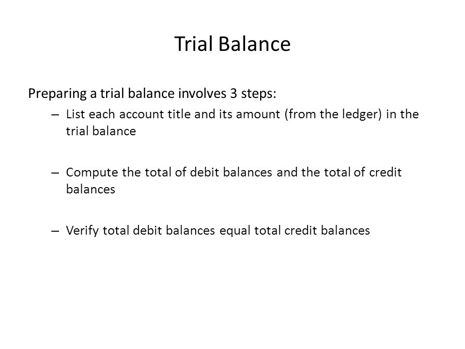 Trial Balance Preparing a trial balance involves 3 steps: – List each account title and its amount (from the ledger) in the trial balance – Compute the total of debit balances and the total of credit balances – Verify total debit balances equal total credit balances