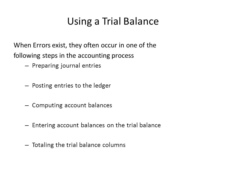 Using a Trial Balance When Errors exist, they often occur in one of the following steps in the accounting process – Preparing journal entries – Posting entries to the ledger – Computing account balances – Entering account balances on the trial balance – Totaling the trial balance columns