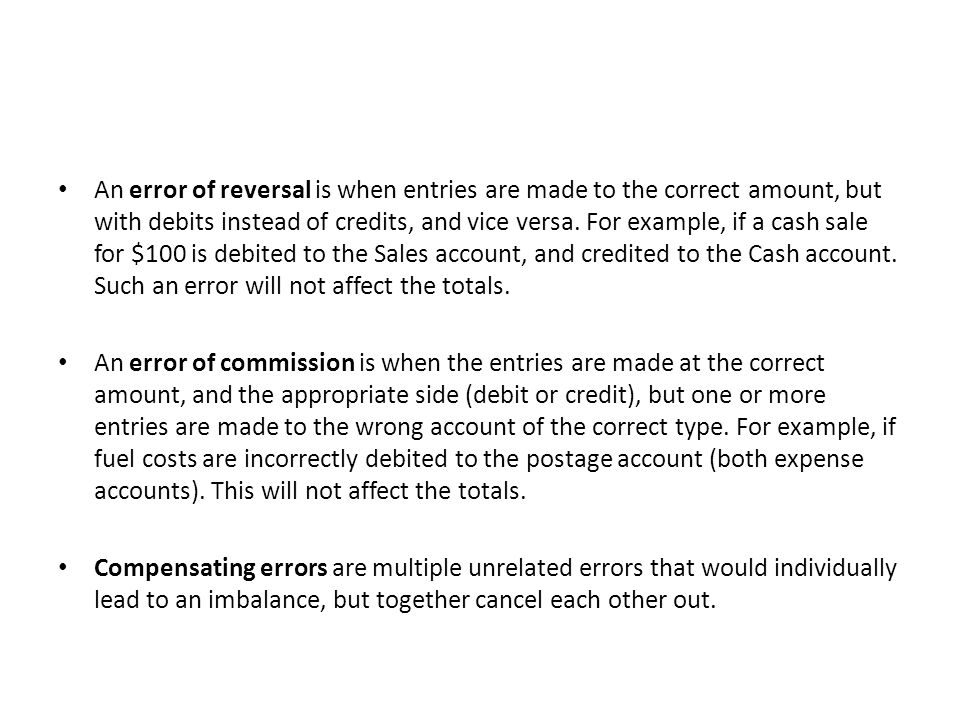 An error of reversal is when entries are made to the correct amount, but with debits instead of credits, and vice versa.