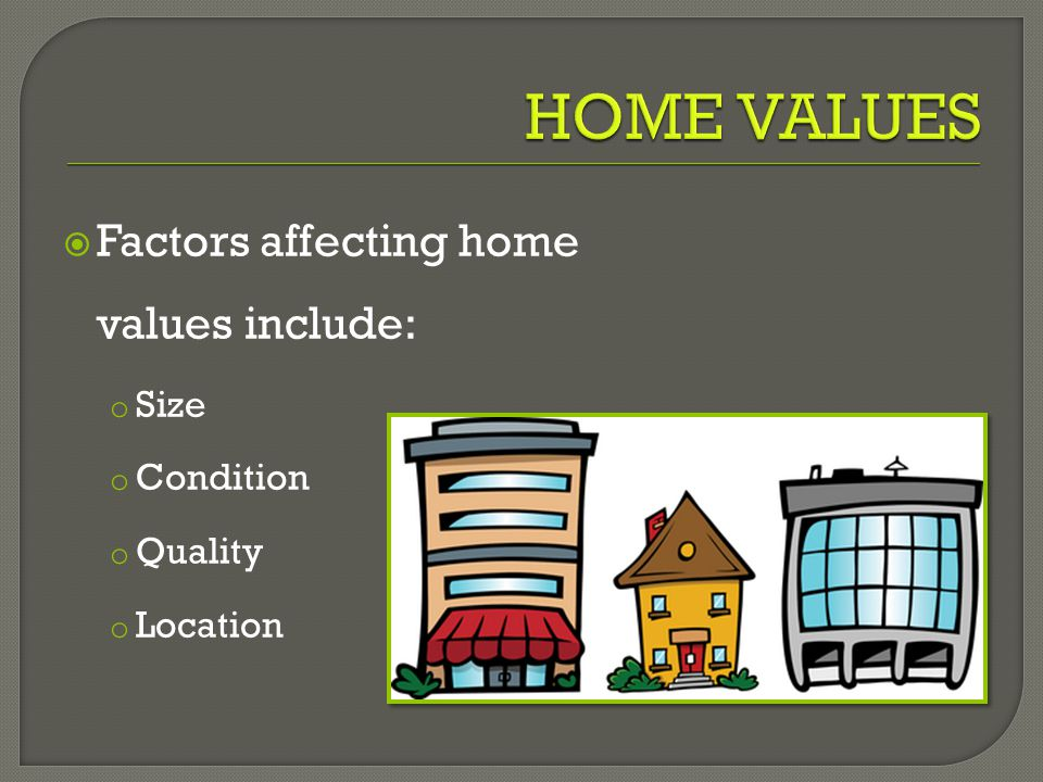  Factors affecting home values include: o Size o Condition o Quality o Location