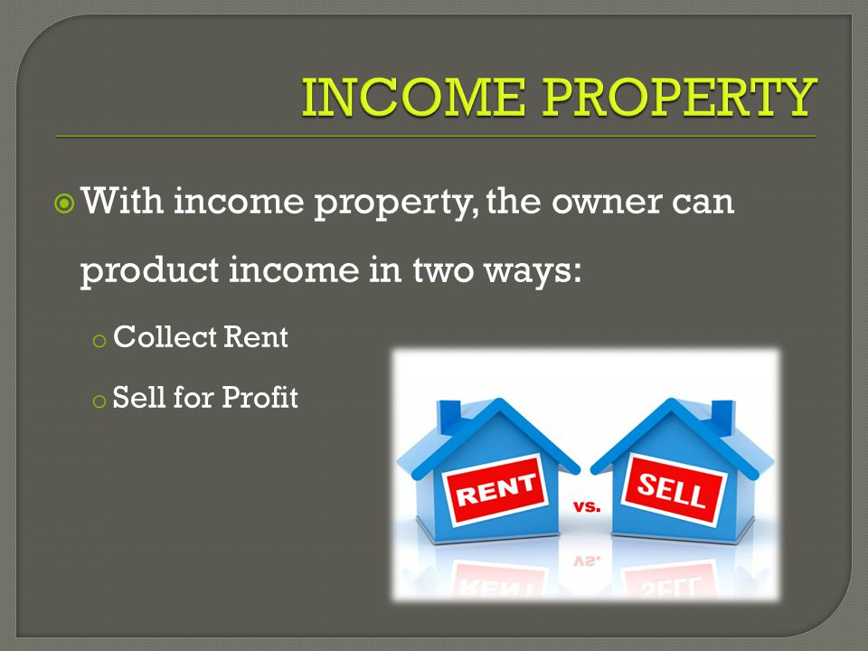  With income property, the owner can product income in two ways: o Collect Rent o Sell for Profit
