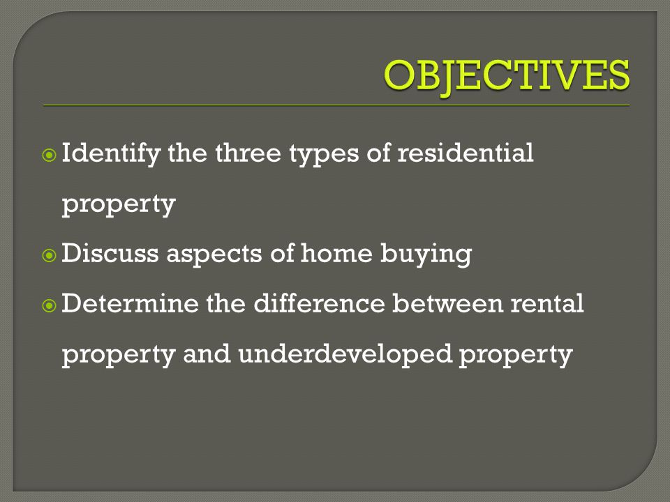  Identify the three types of residential property  Discuss aspects of home buying  Determine the difference between rental property and underdeveloped property