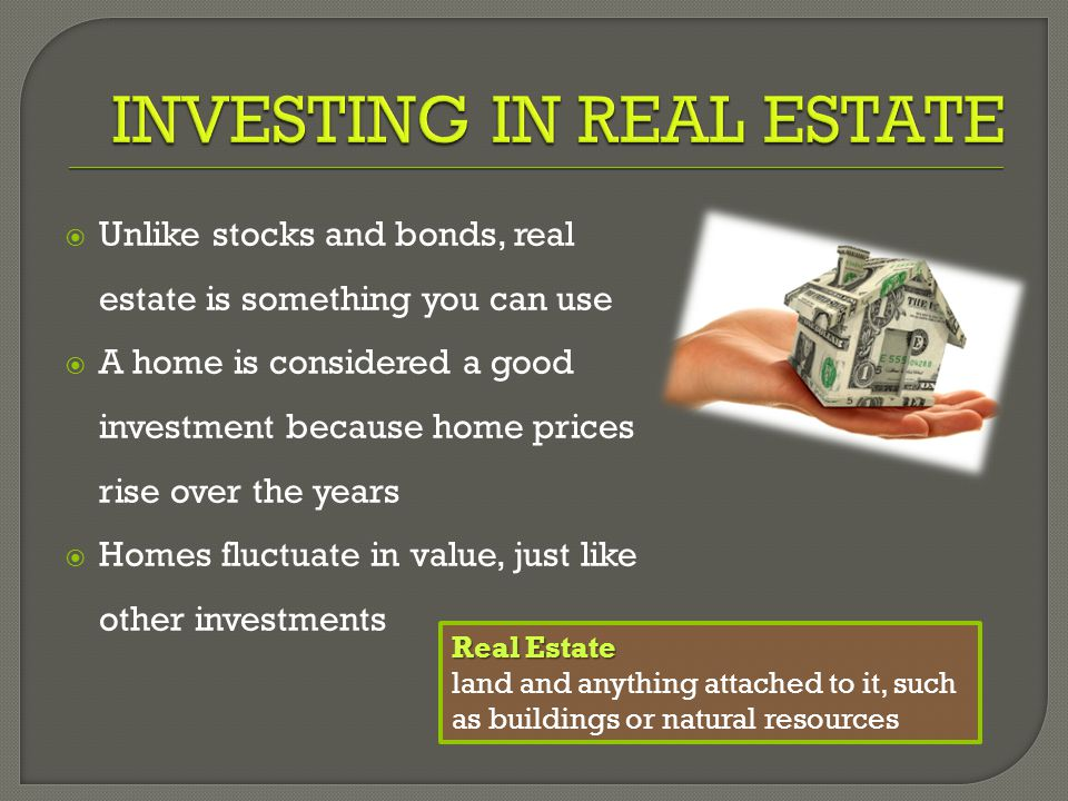  Unlike stocks and bonds, real estate is something you can use  A home is considered a good investment because home prices rise over the years  Homes fluctuate in value, just like other investments Real Estate land and anything attached to it, such as buildings or natural resources