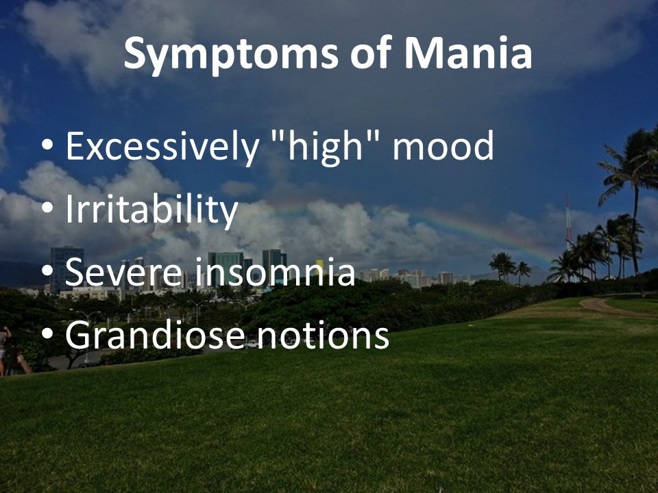 Symptoms of Mania Excessively high mood Irritability Severe insomnia Grandiose notions