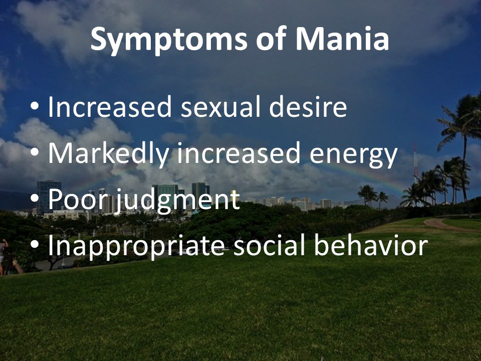Symptoms of Mania Increased sexual desire Markedly increased energy Poor judgment Inappropriate social behavior
