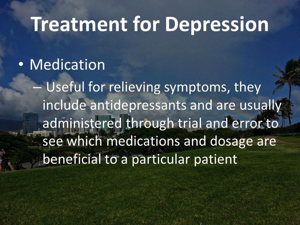 Treatment for Depression Medication – Useful for relieving symptoms, they include antidepressants and are usually administered through trial and error to see which medications and dosage are beneficial to a particular patient