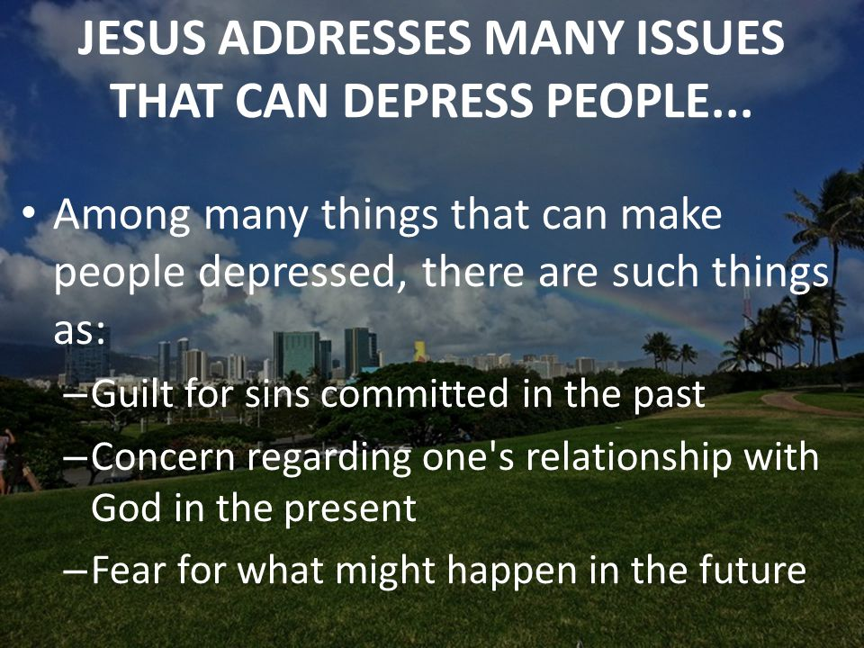 JESUS ADDRESSES MANY ISSUES THAT CAN DEPRESS PEOPLE...