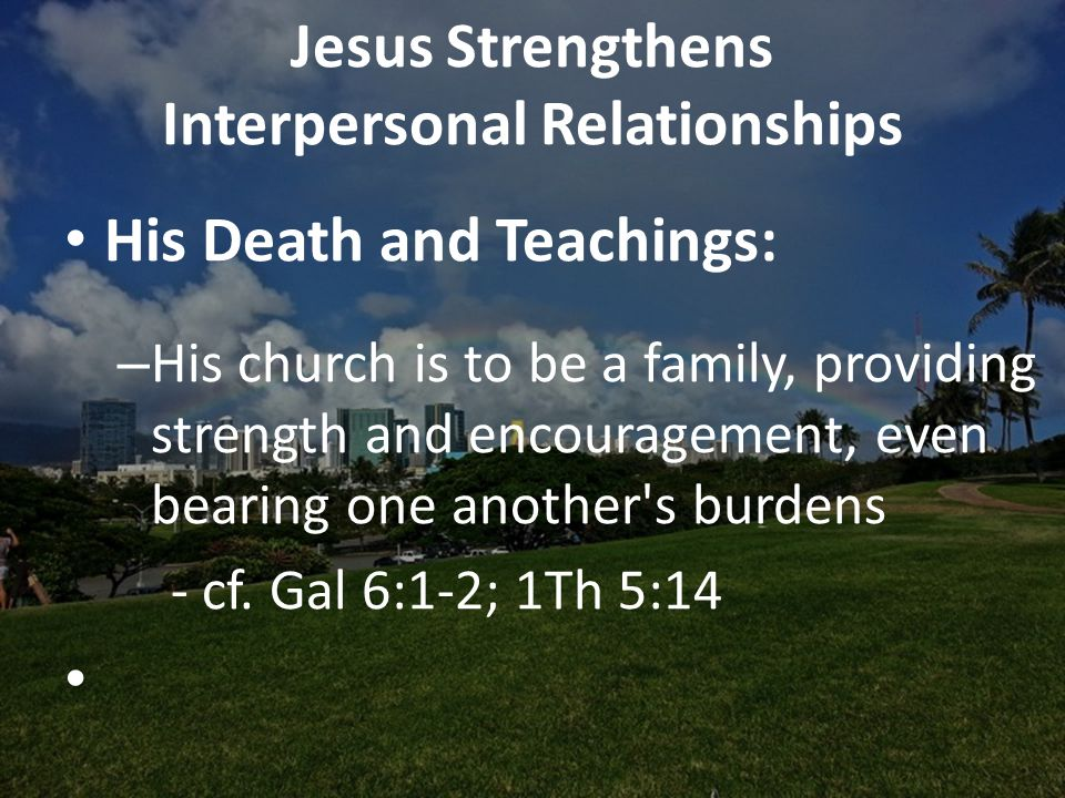 Jesus Strengthens Interpersonal Relationships His Death and Teachings: – His church is to be a family, providing strength and encouragement, even bearing one another s burdens - cf.