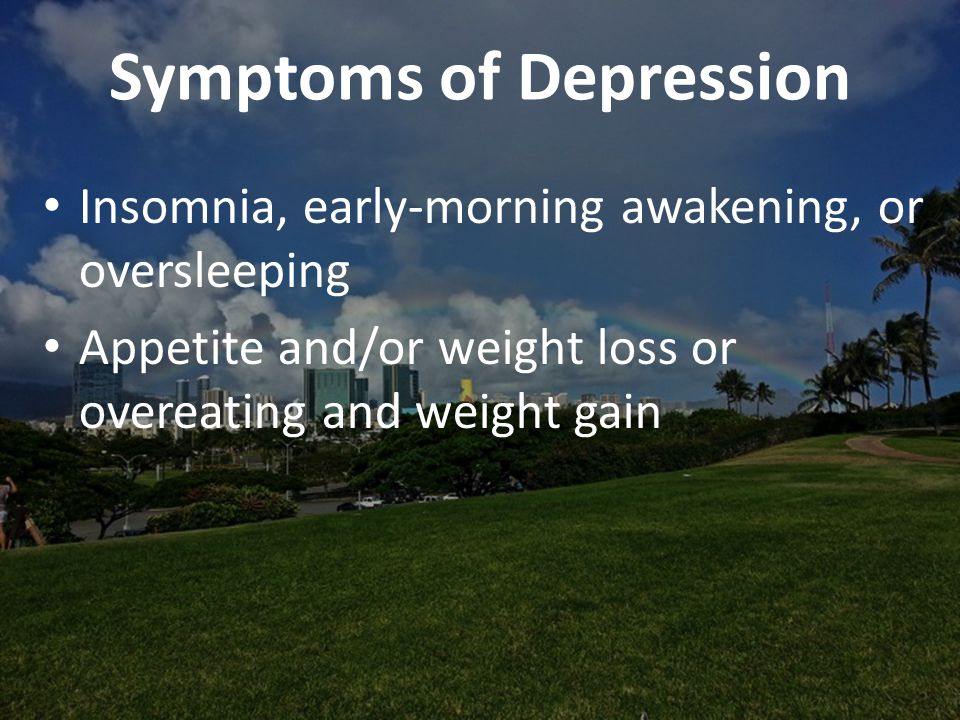 Symptoms of Depression Insomnia, early-morning awakening, or oversleeping Appetite and/or weight loss or overeating and weight gain