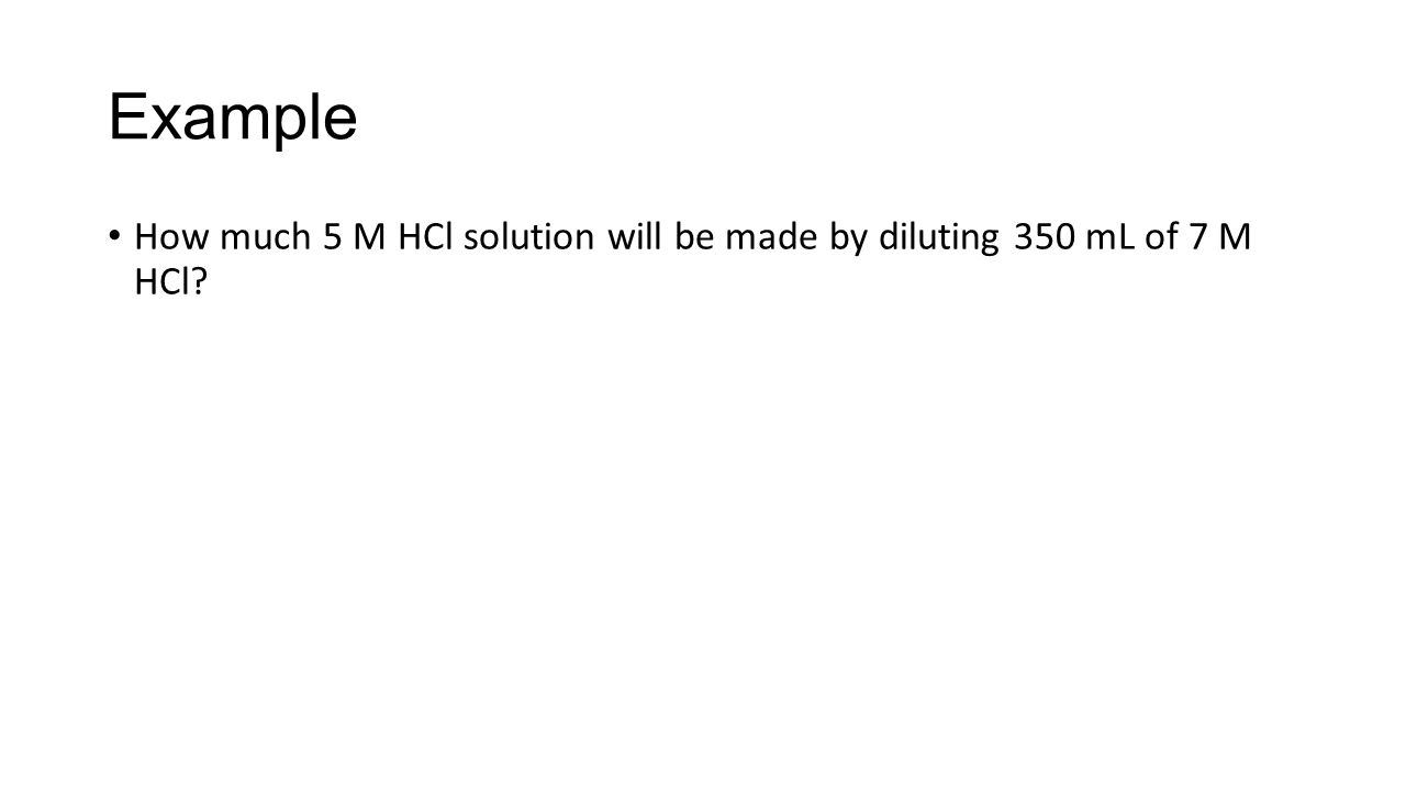Example How much 5 M HCl solution will be made by diluting 350 mL of 7 M HCl