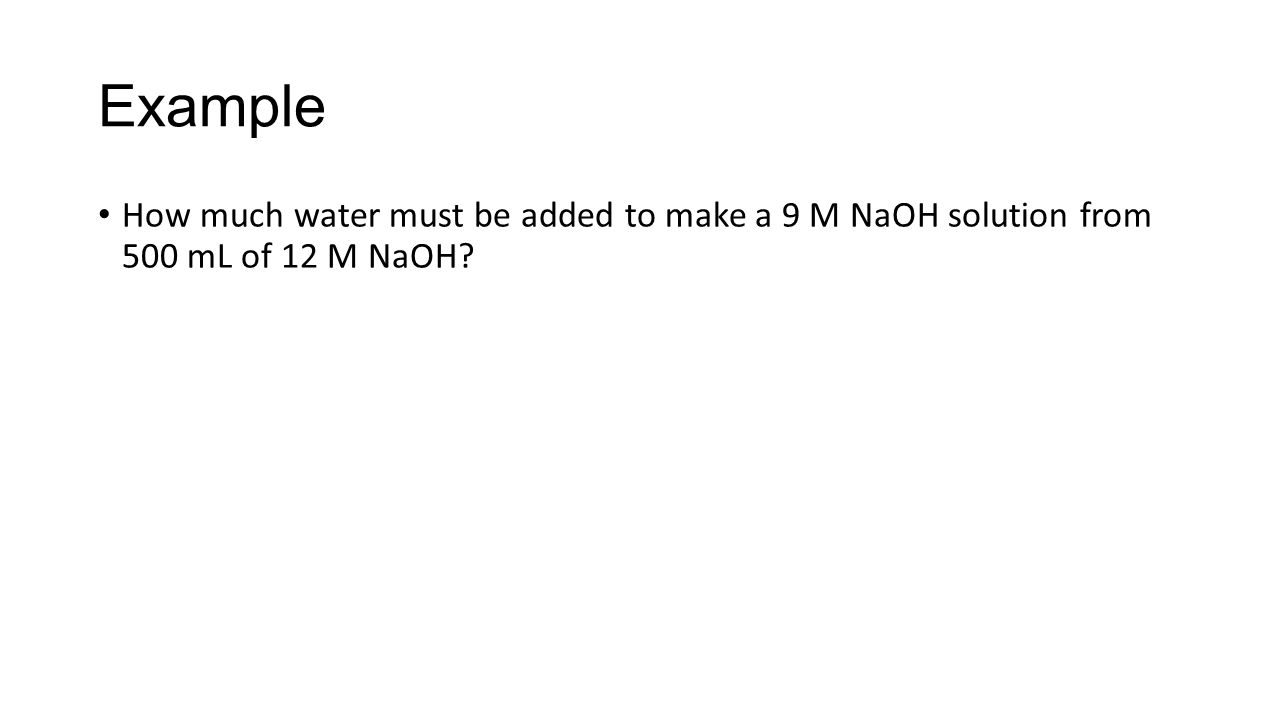 Example How much water must be added to make a 9 M NaOH solution from 500 mL of 12 M NaOH