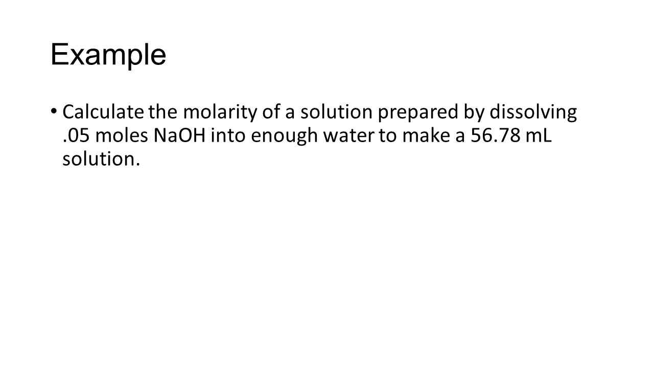 Example Calculate the molarity of a solution prepared by dissolving.05 moles NaOH into enough water to make a mL solution.