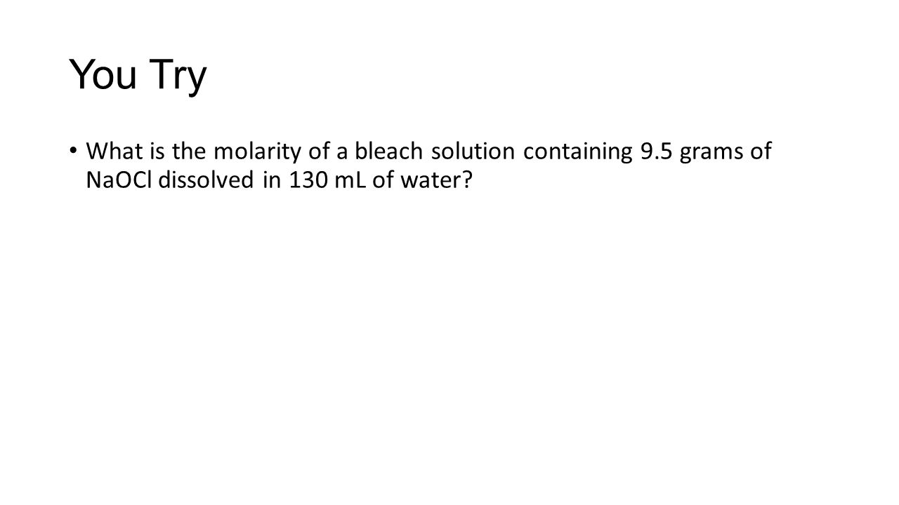 You Try What is the molarity of a bleach solution containing 9.5 grams of NaOCl dissolved in 130 mL of water