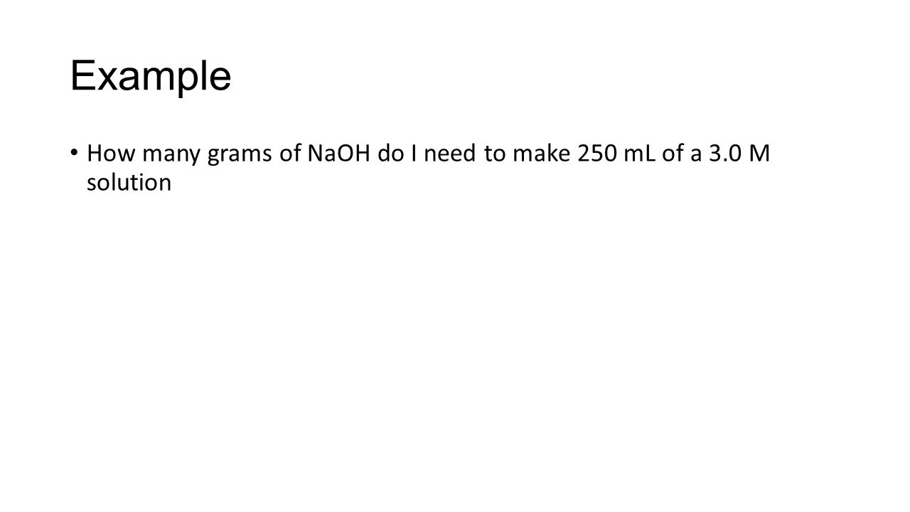 Example How many grams of NaOH do I need to make 250 mL of a 3.0 M solution