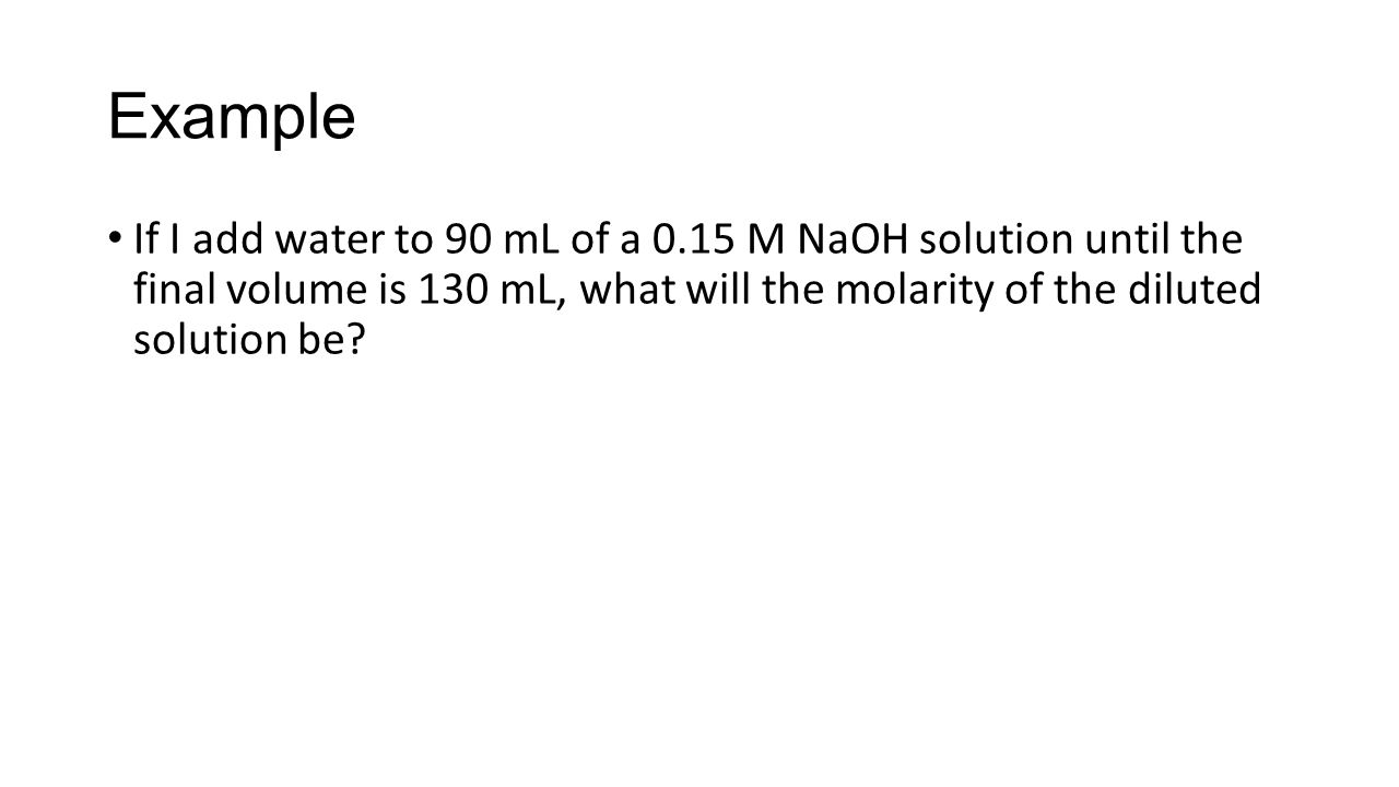Example If I add water to 90 mL of a 0.15 M NaOH solution until the final volume is 130 mL, what will the molarity of the diluted solution be