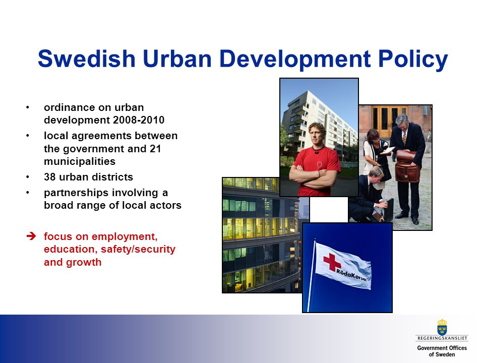 Swedish Urban Development Policy ordinance on urban development local agreements between the government and 21 municipalities 38 urban districts partnerships involving a broad range of local actors  focus on employment, education, safety/security and growth