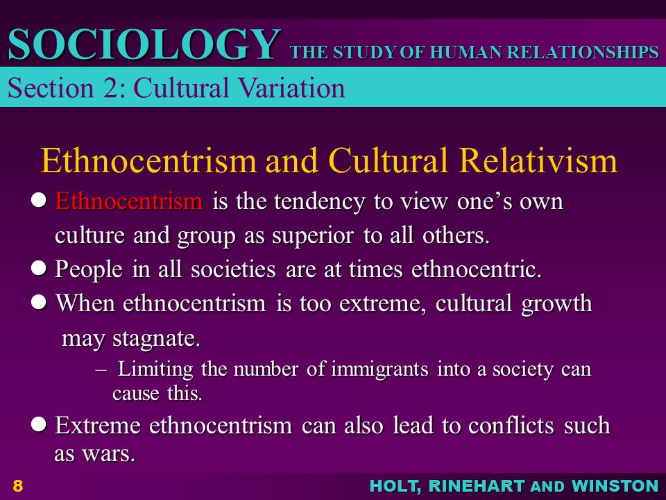 THE STUDY OF HUMAN RELATIONSHIPS SOCIOLOGY HOLT, RINEHART AND WINSTON 8 Ethnocentrism and Cultural Relativism Ethnocentrism is the tendency to view one's own Ethnocentrism is the tendency to view one's own culture and group as superior to all others.