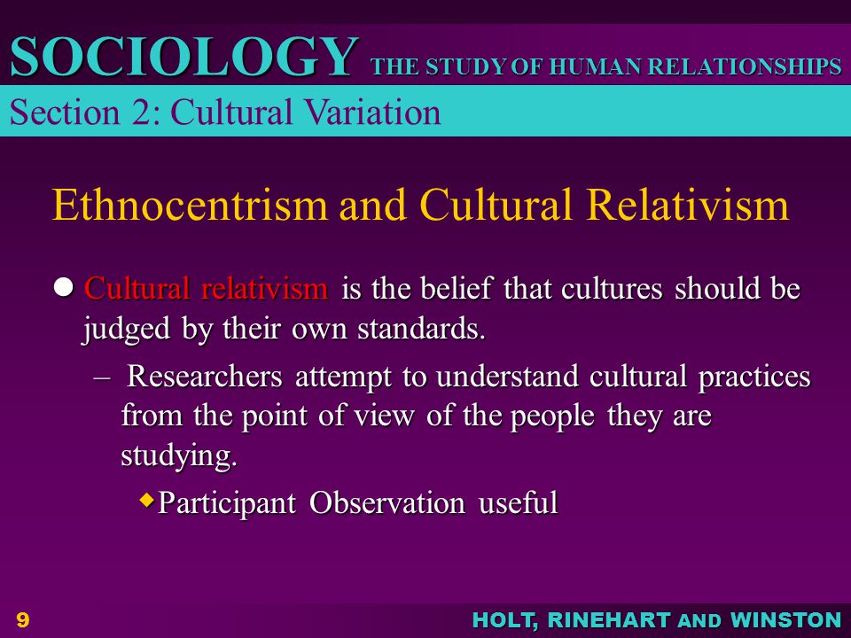 THE STUDY OF HUMAN RELATIONSHIPS SOCIOLOGY HOLT, RINEHART AND WINSTON 9 Ethnocentrism and Cultural Relativism Cultural relativism is the belief that cultures should be judged by their own standards.