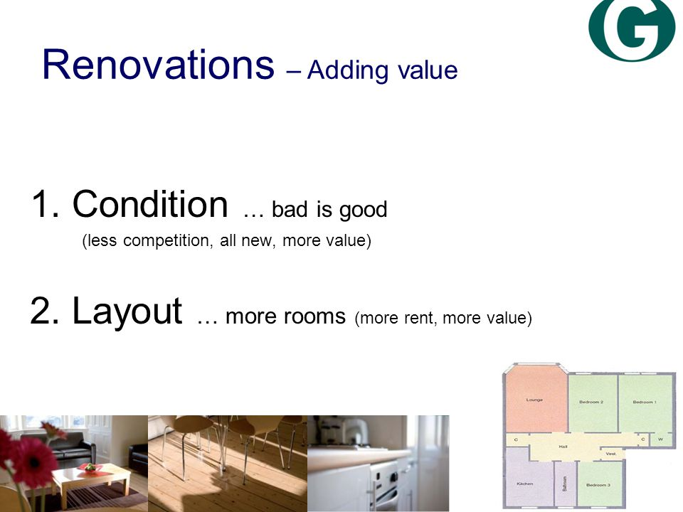 Renovations – Adding value 1. Condition … bad is good (less competition, all new, more value) 2.