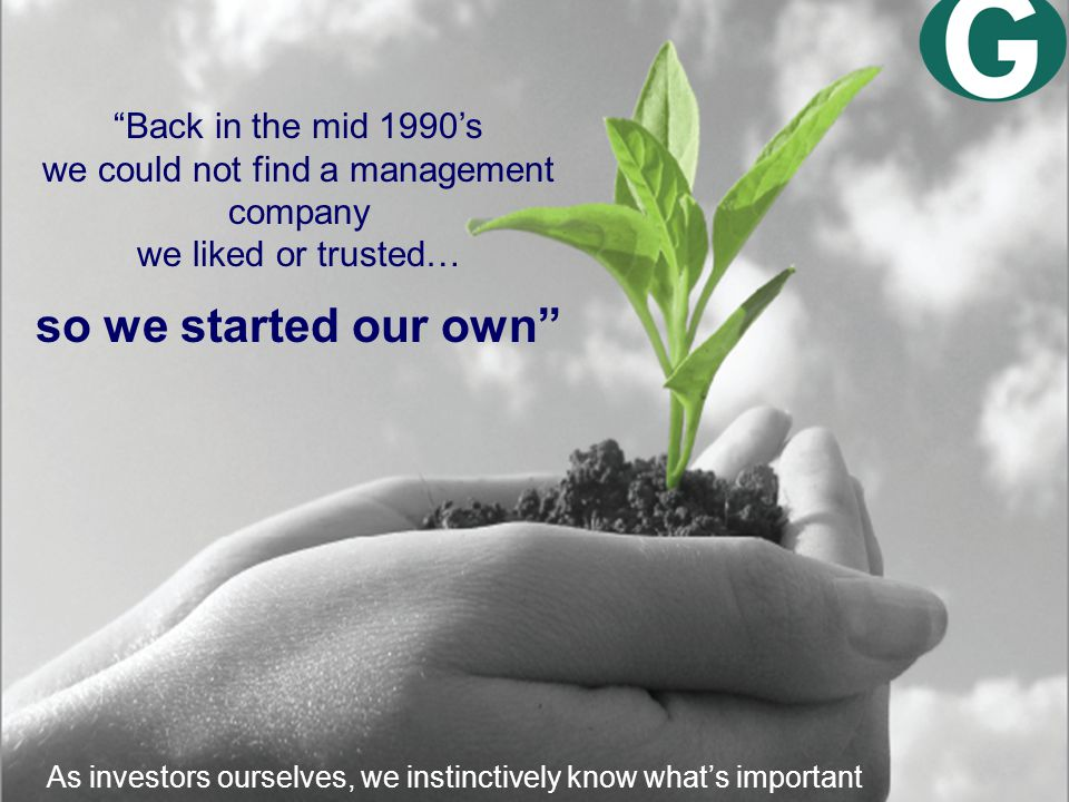 Back in the mid 1990's we could not find a management company we liked or trusted… so we started our own As investors ourselves, we instinctively know what's important