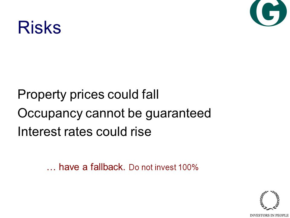 Risks Property prices could fall Occupancy cannot be guaranteed Interest rates could rise … have a fallback.