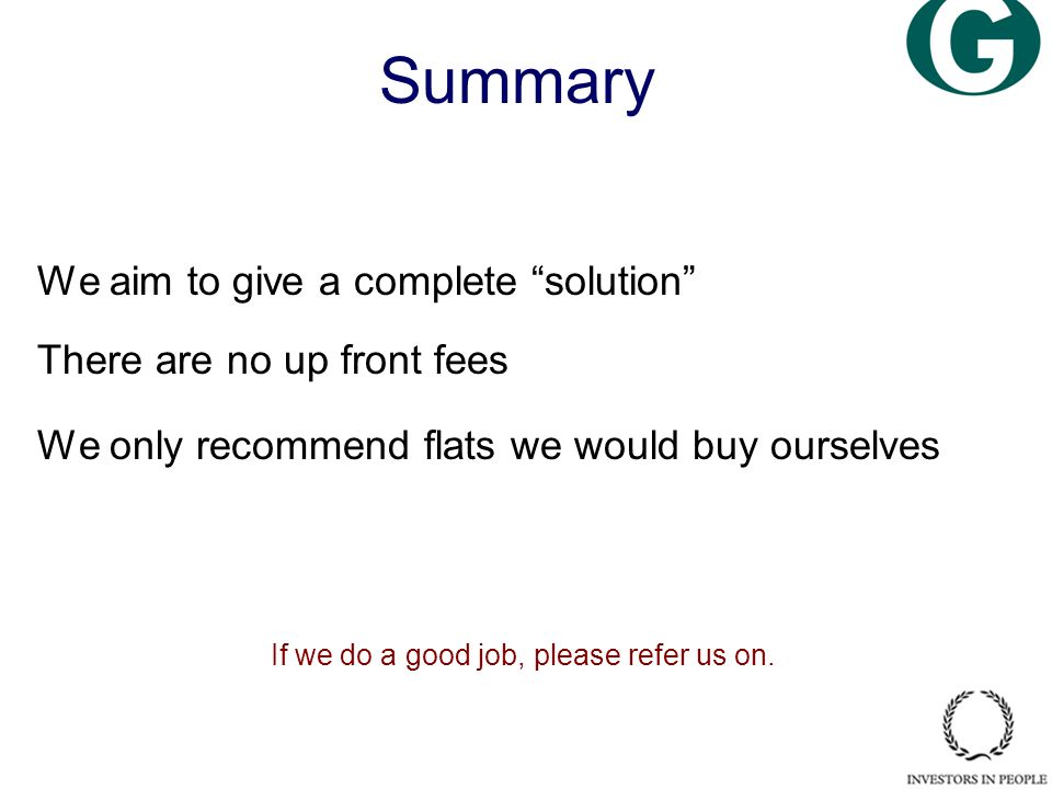 Summary We aim to give a complete solution There are no up front fees We only recommend flats we would buy ourselves If we do a good job, please refer us on.