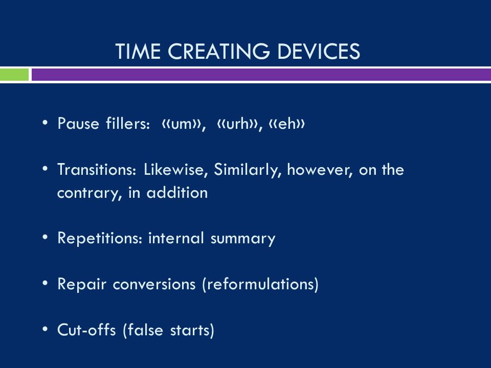 TIME CREATING DEVICES Pause fillers: «um», «urh», «eh» Transitions: Likewise, Similarly, however, on the contrary, in addition Repetitions: internal summary Repair conversions (reformulations) Cut-offs (false starts)