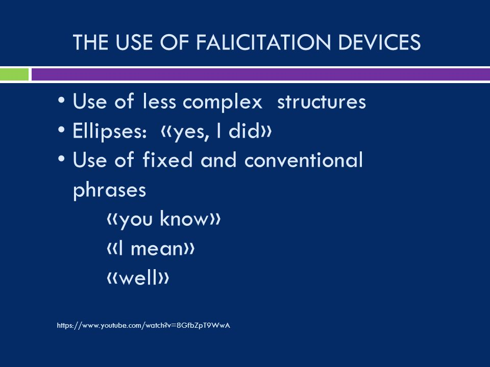 THE USE OF FALICITATION DEVICES Use of less complex structures Ellipses: «yes, I did» Use of fixed and conventional phrases «you know» «I mean» «well»   v=8GfbZpT9WwA