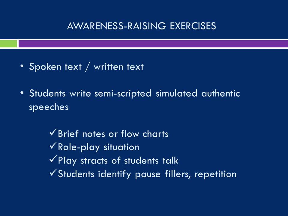 AWARENESS-RAISING EXERCISES Spoken text / written text Students write semi-scripted simulated authentic speeches Brief notes or flow charts Role-play situation Play stracts of students talk Students identify pause fillers, repetition