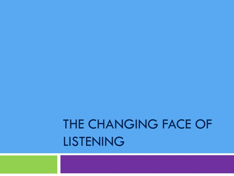 THE CHANGING FACE OF LISTENING