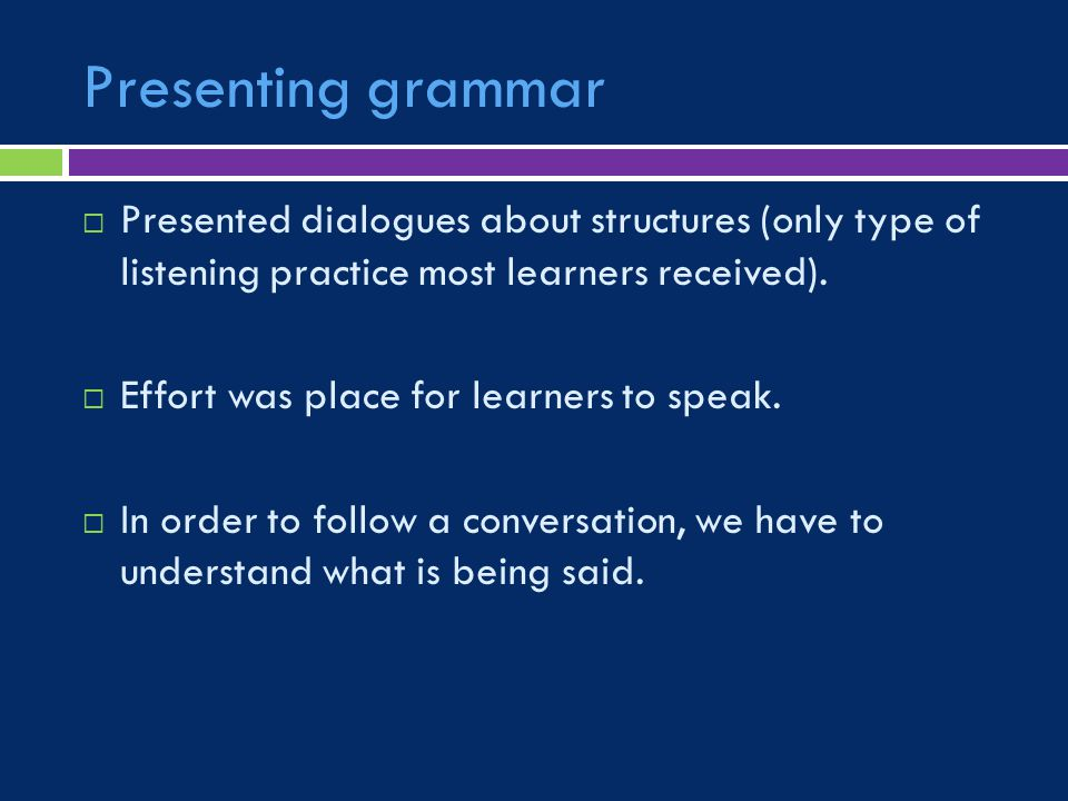 Presenting grammar  Presented dialogues about structures (only type of listening practice most learners received).