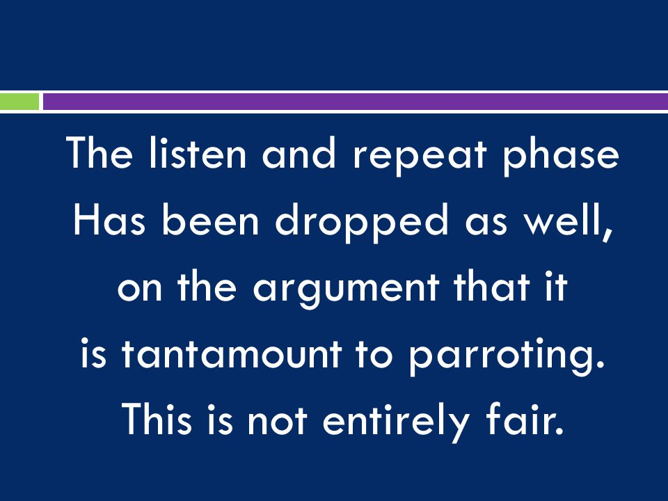 The listen and repeat phase Has been dropped as well, on the argument that it is tantamount to parroting.