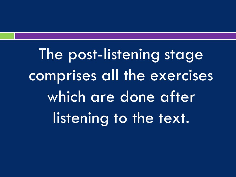 The post-listening stage comprises all the exercises which are done after listening to the text.