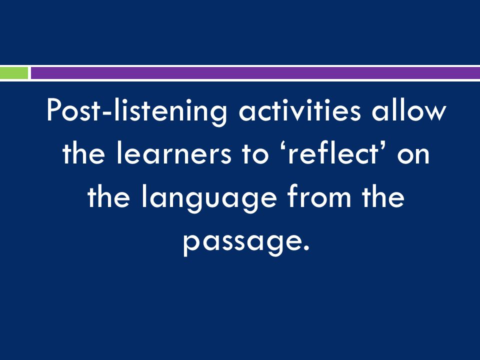 Post-listening activities allow the learners to 'reflect' on the language from the passage.