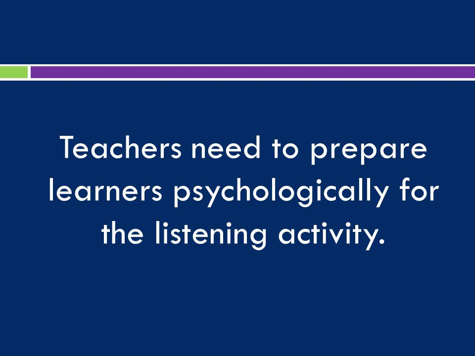 Teachers need to prepare learners psychologically for the listening activity.