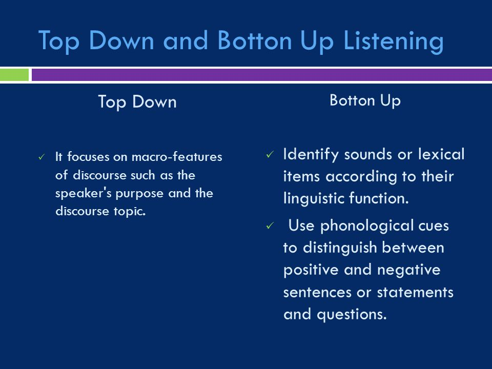 Top Down and Botton Up Listening Top Down It focuses on macro-features of discourse such as the speaker s purpose and the discourse topic.