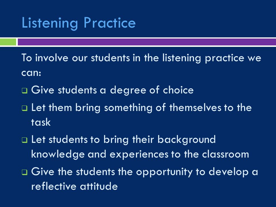 Listening Practice To involve our students in the listening practice we can:  Give students a degree of choice  Let them bring something of themselves to the task  Let students to bring their background knowledge and experiences to the classroom  Give the students the opportunity to develop a reflective attitude