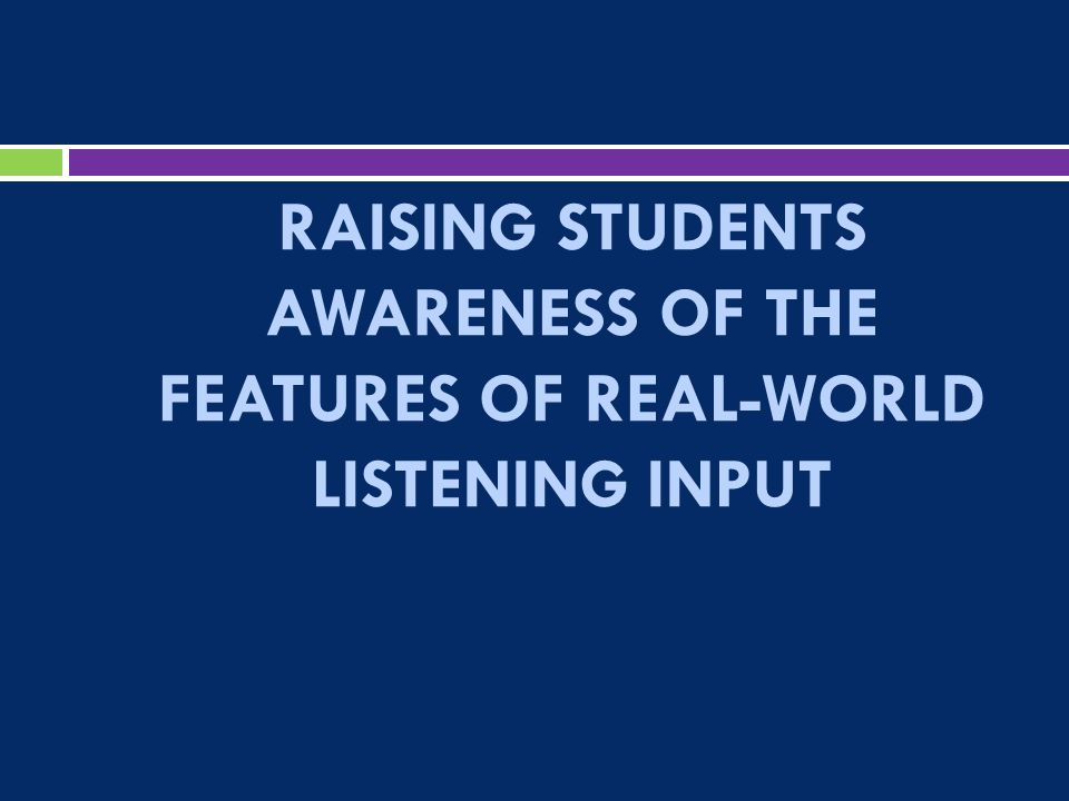 RAISING STUDENTS AWARENESS OF THE FEATURES OF REAL-WORLD LISTENING INPUT