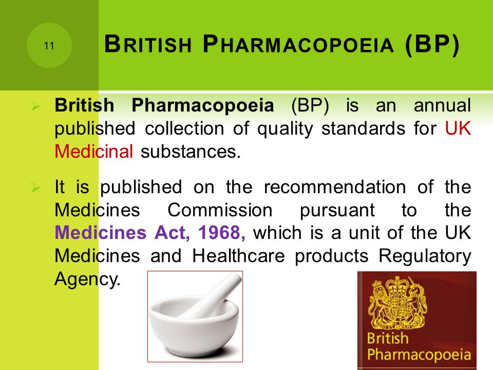 B RITISH P HARMACOPOEIA (BP)  British Pharmacopoeia (BP) is an annual published collection of quality standards for UK Medicinal substances.