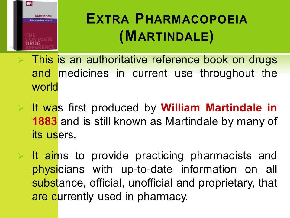 E XTRA P HARMACOPOEIA (M ARTINDALE )  This is an authoritative reference book on drugs and medicines in current use throughout the world  It was first produced by William Martindale in 1883 and is still known as Martindale by many of its users.
