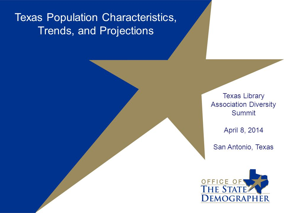 Texas Library Association Diversity Summit April 8, 2014 San Antonio, Texas Texas Population Characteristics, Trends, and Projections