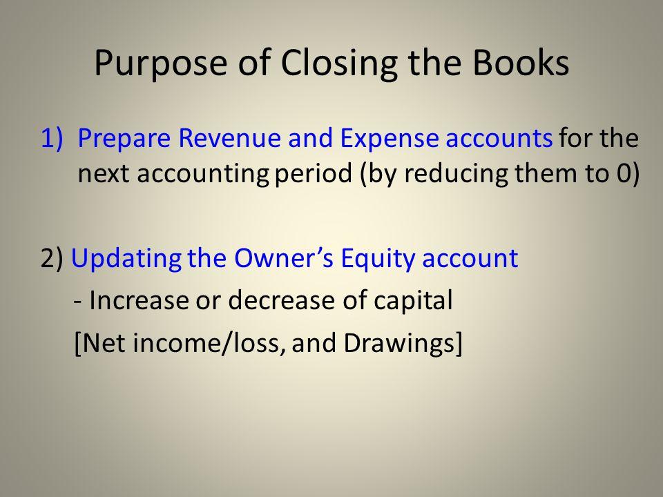 Purpose of Closing the Books 1)Prepare Revenue and Expense accounts for the next accounting period (by reducing them to 0) 2) Updating the Owner's Equity account - Increase or decrease of capital [Net income/loss, and Drawings]