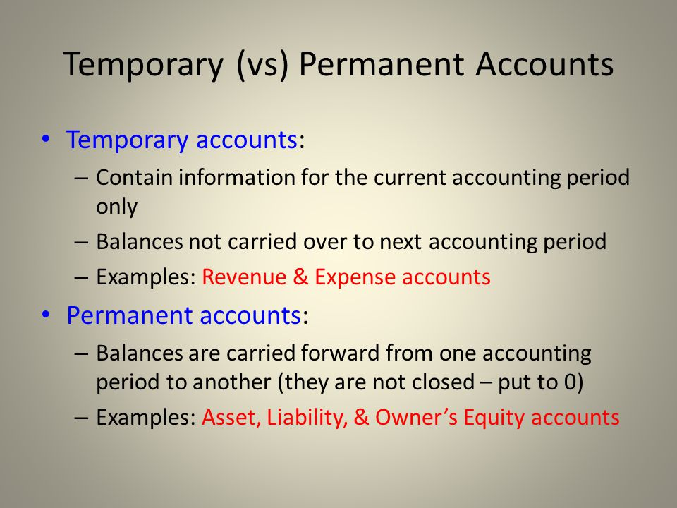 Temporary (vs) Permanent Accounts Temporary accounts: – Contain information for the current accounting period only – Balances not carried over to next accounting period – Examples: Revenue & Expense accounts Permanent accounts: – Balances are carried forward from one accounting period to another (they are not closed – put to 0) – Examples: Asset, Liability, & Owner's Equity accounts