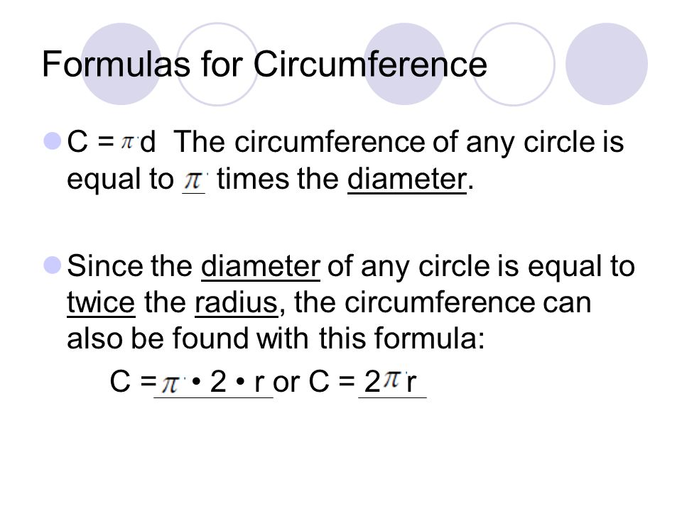 Formulas for Circumference C = d The circumference of any circle is equal to times the diameter.